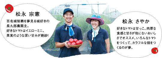 【松永 宗憲】百名城制覇を夢見る城好きの長九郎農園主。好きなトマトはイエローミニ。果実のような深い甘みが絶妙!【松永 さやか】好きなトマトは甘っこ。肉厚な食感と甘さが他にないおいしさでオススメ。いろんなトマトをつくって、カラフルな畑をつくるのが夢。